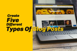Create Five Different Types Of Blog Posts.